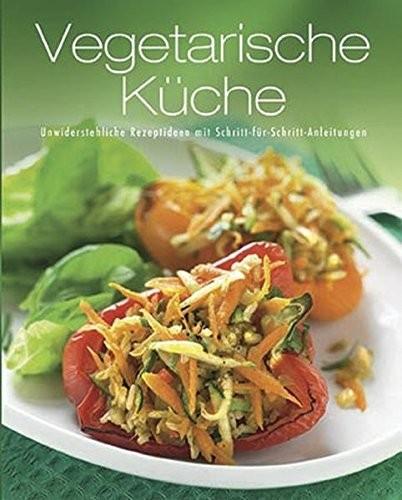 Vegetarische Küche. Unwiderstehliche Rezeptideen mit Schritt-für-Schritt-Anleitungen, Kochbuch