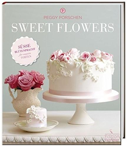 Peggy Porschen: Sweet Flowers. Süße Blütenpracht für exquisite Torten