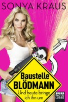 Sonya Kraus: Baustelle Blödmann. Und heute bringe ich ihn um