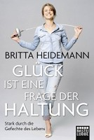 Britta Heidemann: Glück ist eine Frage der Haltung. Stark durch die Gefechte des Lebens