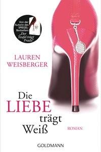 Lauren Weisberger: Die Liebe trägt Weiß