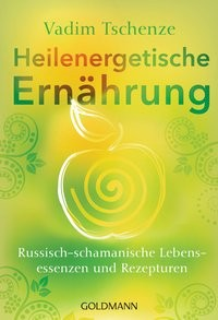 Vadim Tschenze: Heilenergetische Ernährung. Russisch-schamanische Lebensessenzen und Rezepturen