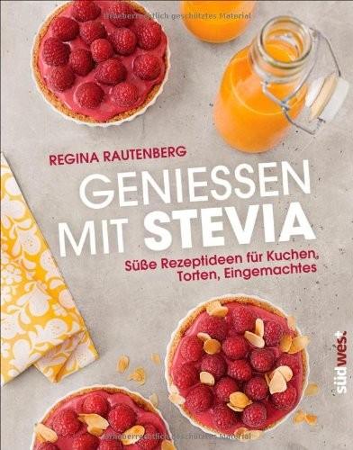 Regina Rautenberg: Genießen mit Stevia. Süße Rezeptideen für Kuchen, Torten, Eingemachtes