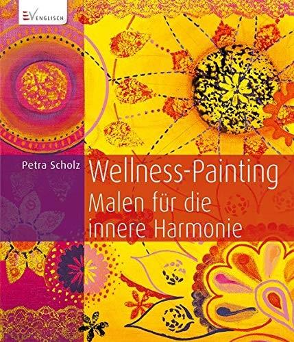 Petra Scholz: Wellness-Painting. Malen für die innere Harmonie