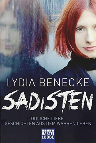 Lydia Benecke: Sadisten. Tödliche Liebe - Geschichten aus dem wahren Leben