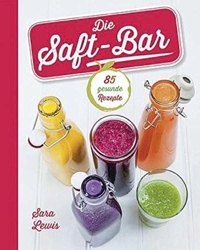 Sara Lewis: Die Saft-Bar: 85 gesunde Rezepte