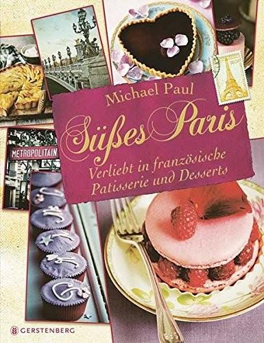 Michael Paul: Süßes Paris. Verliebt in französische Patisserie und Desserts