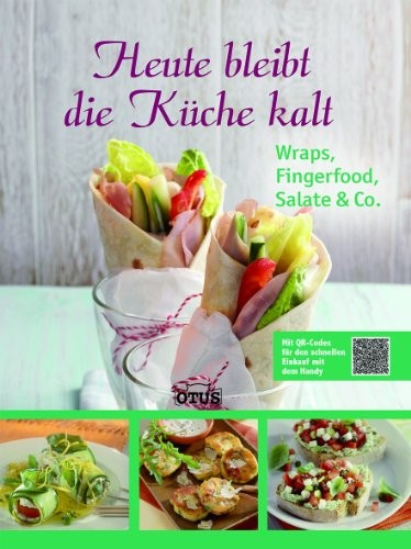 : Heute bleibt die Küche kalt - Wraps, Fingerfood, Salate & Co