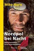Mike Horn: Nordpol bei Nacht. Eine Expedition in Eis und Finsternis