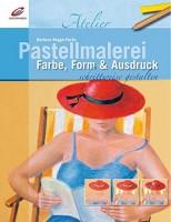 Barbara Rogge-Fuchs: Pastellmalerei. Farbe, Form & Ausdruck schrittweise gestalten